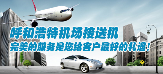 呼和浩特机场接送机,完美的服务是您给客户最好的礼遇!